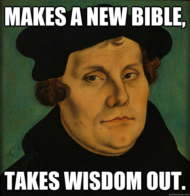 Makes a New Bible,  Takes Wisdom out.  Martin Luther