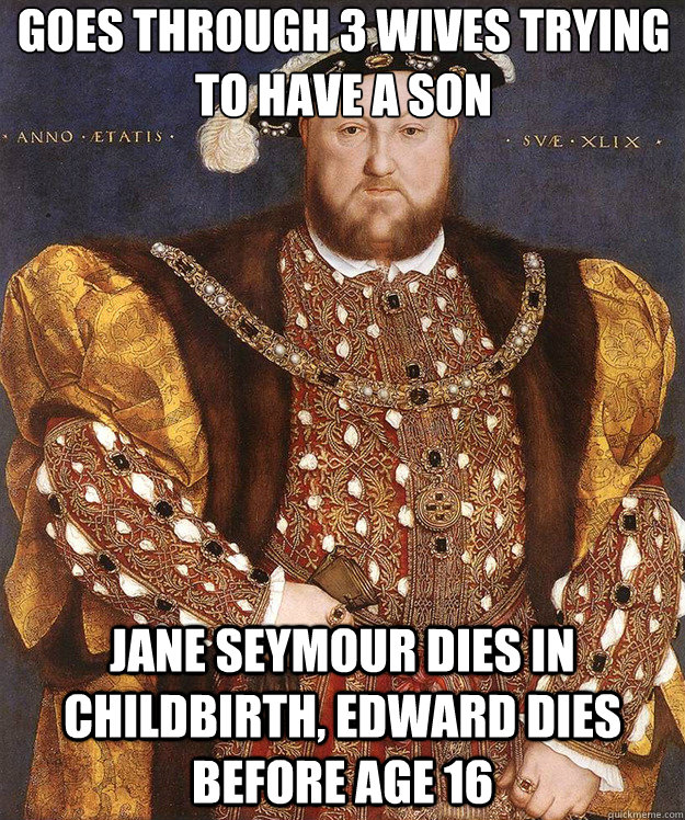 goes through 3 wives trying to have a son jane seymour dies in childbirth, edward dies before age 16