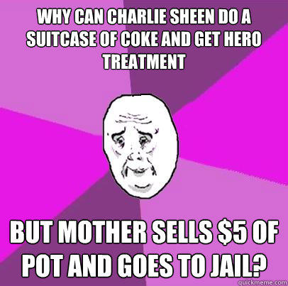 Why can Charlie Sheen do a suitcase of coke and get hero treatment but Mother sells $5 of pot and goes to jail?