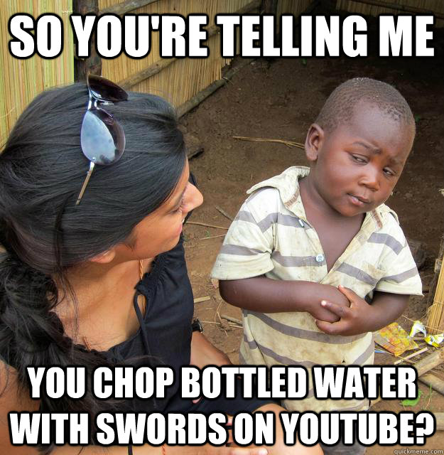 So you're telling me you chop bottled water with swords on youtube? - So you're telling me you chop bottled water with swords on youtube?  Skeptical 3rd World Kid