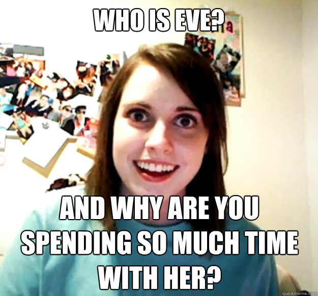 Who is EVE? And why are you spending so much time with her? - Who is EVE? And why are you spending so much time with her?  Overly Attached Girlfriend