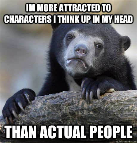 Im more attracted to characters i think up in my head than actual people - Im more attracted to characters i think up in my head than actual people  confessionbear