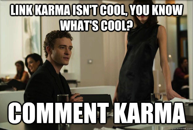 Link karma isn't cool, you know what's cool?  comment karma - Link karma isn't cool, you know what's cool?  comment karma  sean