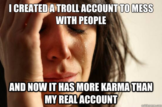 i created a troll account to mess with people and now it has more karma than my real account - i created a troll account to mess with people and now it has more karma than my real account  First World Problems