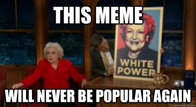 This meme will never be popular again  - This meme will never be popular again   Betty White Problems
