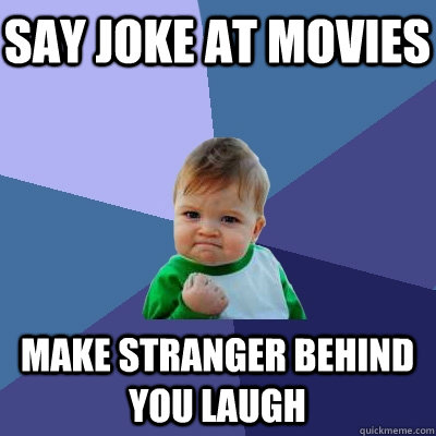 Say joke at movies Make stranger behind you laugh - Say joke at movies Make stranger behind you laugh  Success Kid