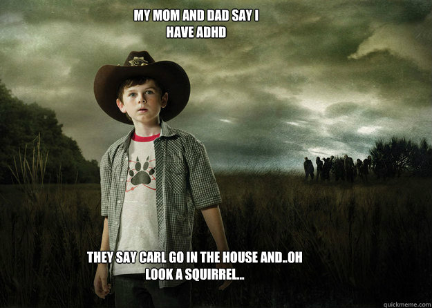 My mom and dad say i have adhd They say carl go in the house and..oh look a squirrel... - My mom and dad say i have adhd They say carl go in the house and..oh look a squirrel...  Carl Grimes Walking Dead
