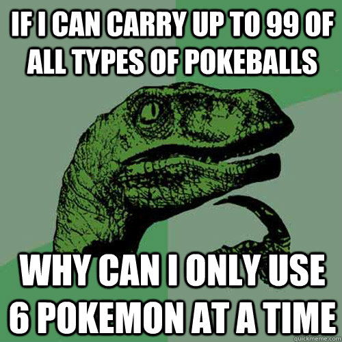 If I can carry up to 99 of all types of pokeballs Why can I only use 6 pokemon at a time - If I can carry up to 99 of all types of pokeballs Why can I only use 6 pokemon at a time  Philosoraptor