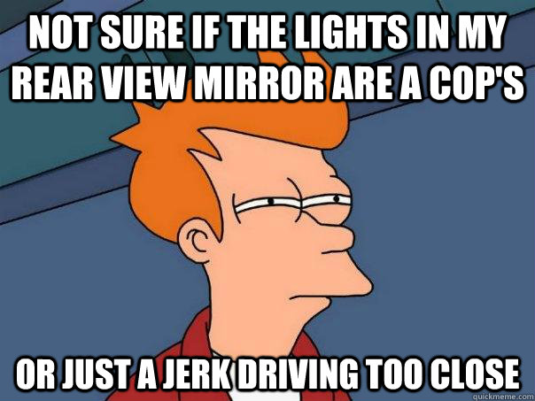Not sure if the lights in my rear view mirror are a cop's Or just a jerk driving too close - Not sure if the lights in my rear view mirror are a cop's Or just a jerk driving too close  Futurama Fry