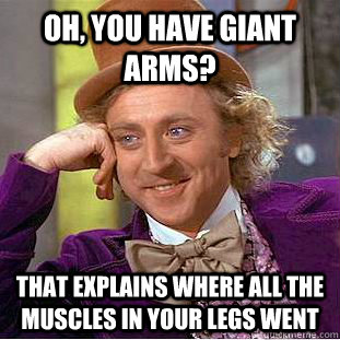 Oh, you have giant arms? that explains where all the muscles in your legs went - Oh, you have giant arms? that explains where all the muscles in your legs went  Condescending Wonka