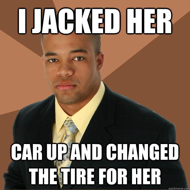 i jacked her car up and changed the tire for her - i jacked her car up and changed the tire for her  Successful Black Man