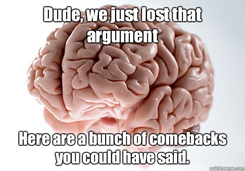 Dude, we just lost that argument Here are a bunch of comebacks you could have said. - Dude, we just lost that argument Here are a bunch of comebacks you could have said.  Scumbag Brain