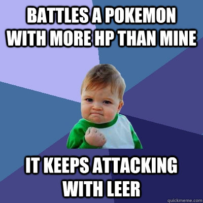 battles a pokemon with more HP than mine it keeps attacking with leer - battles a pokemon with more HP than mine it keeps attacking with leer  Success Kid