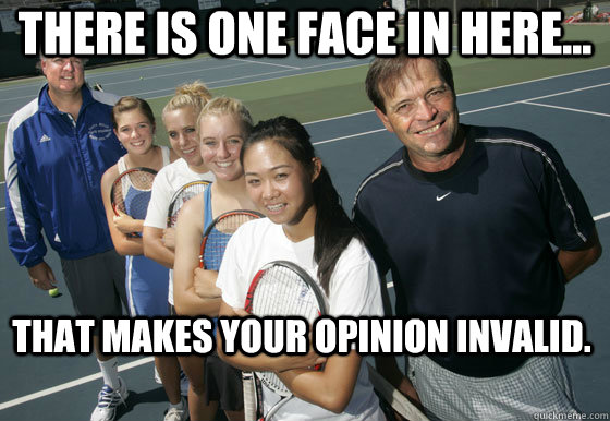 There is one face in here... That makes your opinion invalid.