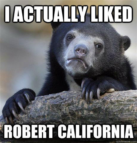 I actually liked Robert California - I actually liked Robert California  Confession Bear