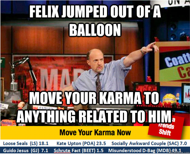 Felix jumped out of a balloon Move your karma to anything related to him - Felix jumped out of a balloon Move your karma to anything related to him  Jim Kramer with updated ticker