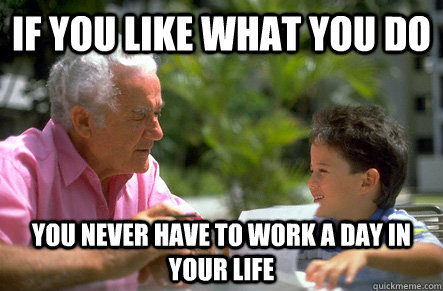 If you like what you do You never have to work a day in your life