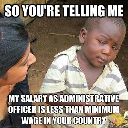 So you're telling me my salary as administrative officer is less than minimum wage in your country