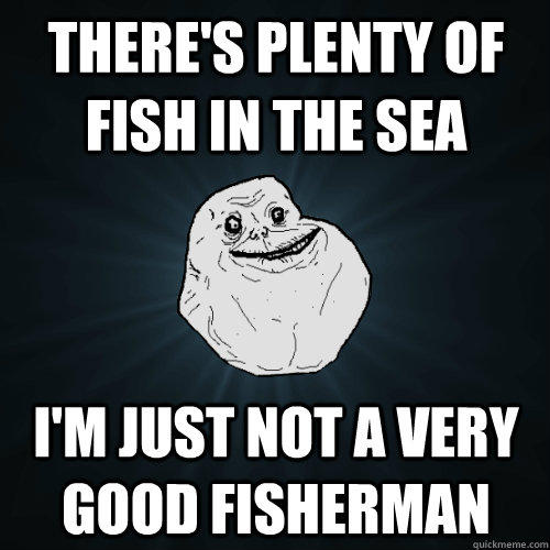 There's plenty of fish in the sea I'm just not a very good fisherman  Forever Alone