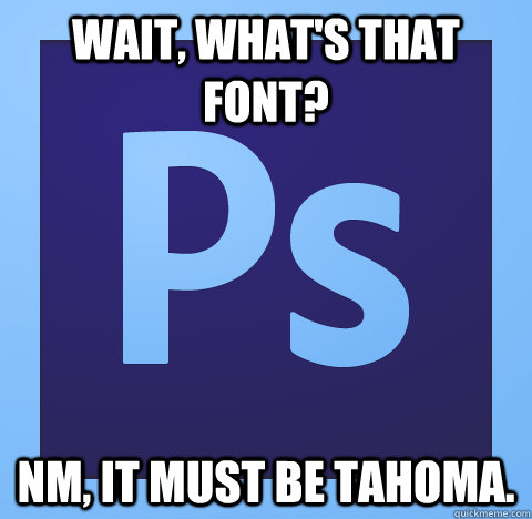 wait, what's that font? nm, it must be tahoma. - wait, what's that font? nm, it must be tahoma.  Misc