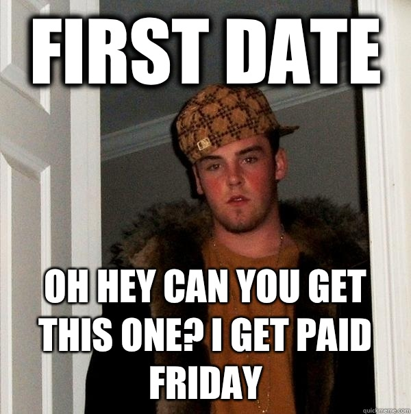 First date Oh hey can you get this one? I get paid Friday  - First date Oh hey can you get this one? I get paid Friday   Scumbag Steve