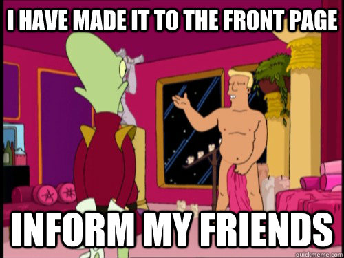 I Have made it to the front page inform my friends - I Have made it to the front page inform my friends  Zapp Brannigan
