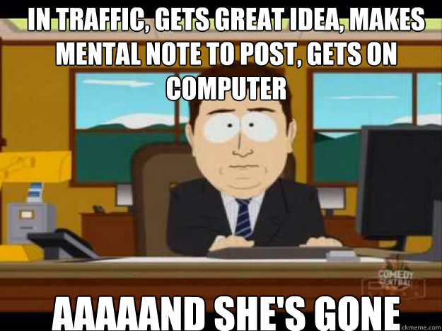 In traffic, gets great idea, makes mental note to post, gets on computer AAAAAND SHE'S GONE - In traffic, gets great idea, makes mental note to post, gets on computer AAAAAND SHE'S GONE  Misc