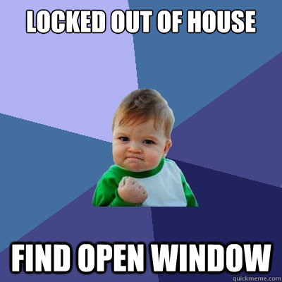locked out of house find open window - locked out of house find open window  Success Kid