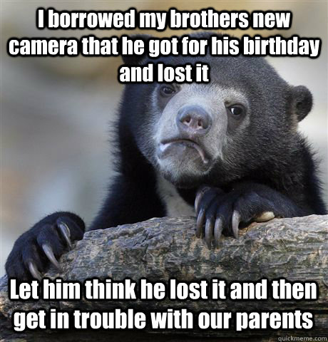 I borrowed my brothers new camera that he got for his birthday and lost it Let him think he lost it and then get in trouble with our parents  Confession Bear