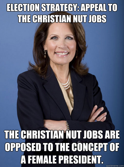 Election Strategy: Appeal to the christian nut jobs The christian nut jobs are opposed to the concept of a female president.