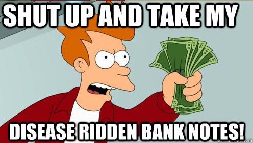shut up and take my  disease ridden bank notes!