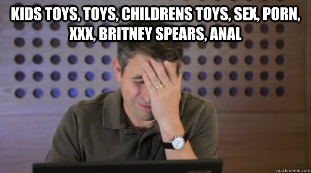 kids toys, toys, childrens toys, sex, porn, xxx, britney spears, anal   Facepalm Matt Cutts