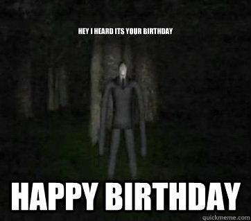 hey i heard its your birthday happy birthday   Smartass Slenderman
