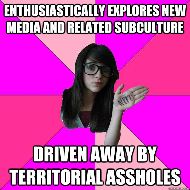 Enthusiastically explores new media and related subculture Driven away by territorial assholes - Enthusiastically explores new media and related subculture Driven away by territorial assholes  Idiot Nerd Girl