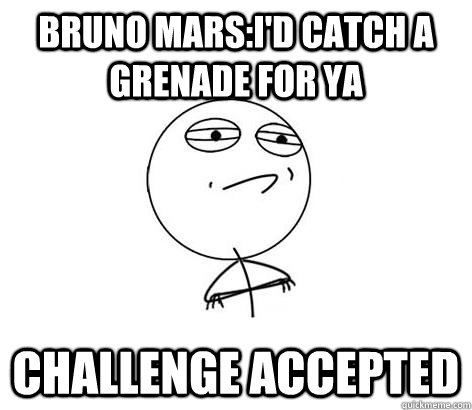 Bruno mars:I'd catch a grenade for ya Challenge Accepted - Bruno mars:I'd catch a grenade for ya Challenge Accepted  Challenge Accepted!