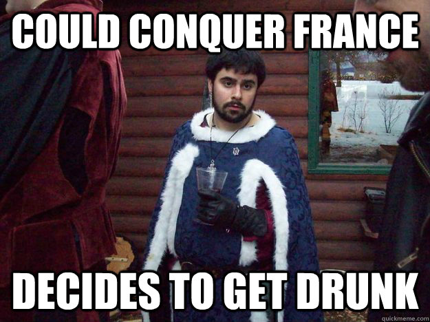 Could conquer france Decides to get drunk - Could conquer france Decides to get drunk  Raging Alcoholic King