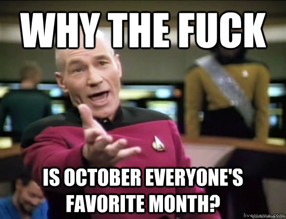why the fuck is October everyone's favorite month? - why the fuck is October everyone's favorite month?  Annoyed Picard HD