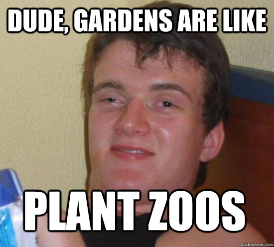 Dude, gardens are like plant zoos