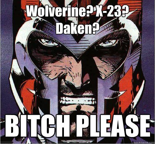 Wolverine? X-23? Daken? BITCH PLEASE