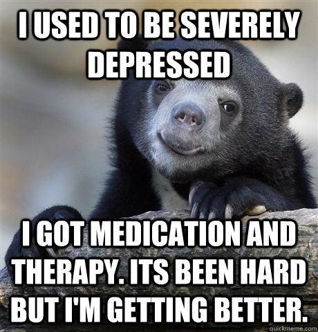 I used to be severely depressed  I got medication and therapy. Its been hard but I'm getting better.  - I used to be severely depressed  I got medication and therapy. Its been hard but I'm getting better.   HAPPY CONFESSION BEAR
