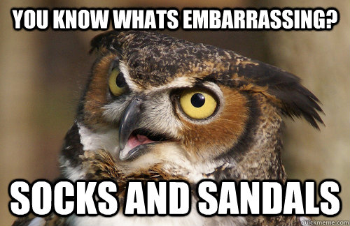 you know whats embarrassing? Socks and Sandals   Angry Owl