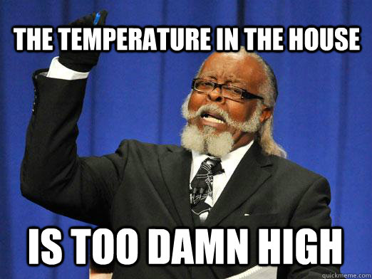 The temperature in the house  IS too damn high