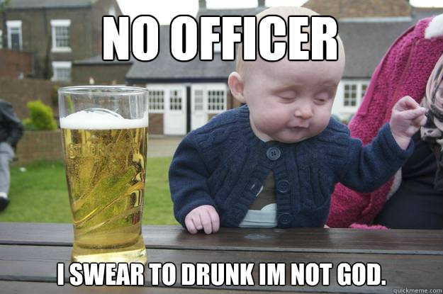 No officer  I swear to drunk im not god. - No officer  I swear to drunk im not god.  drunk baby
