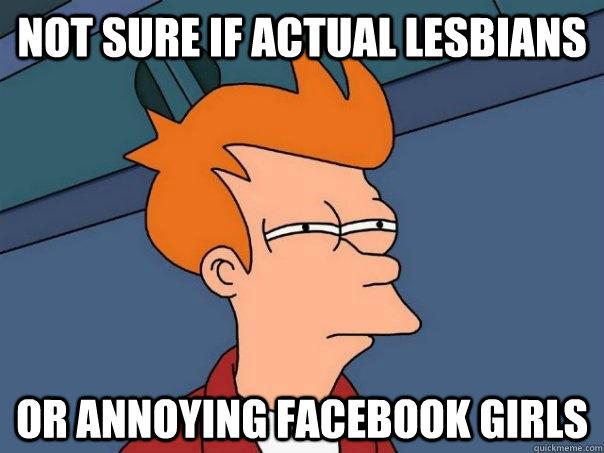 Not sure if actual lesbians or annoying Facebook girls - Not sure if actual lesbians or annoying Facebook girls  Futurama Fry