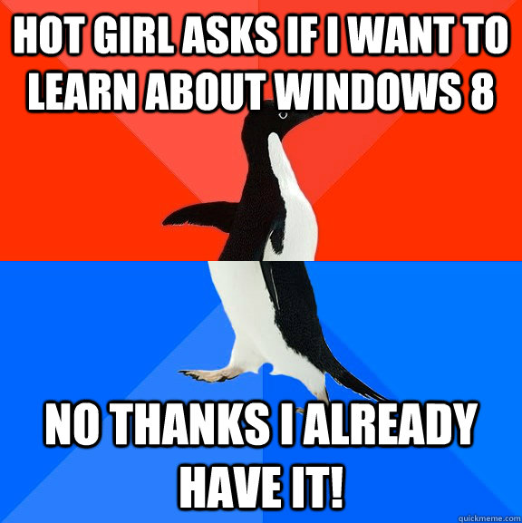 hot girl asks if i want to learn about windows 8 no thanks i already have it! - hot girl asks if i want to learn about windows 8 no thanks i already have it!  Socially Awesome Awkward Penguin