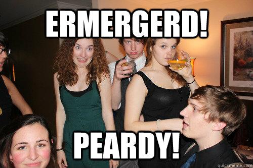 ERMERGERD! PEARDY!  ermergerd