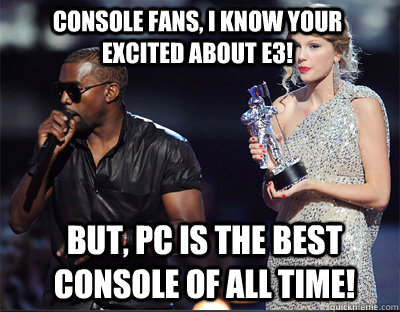 CONSOLE FANS, I KNOW YOUR EXCITED ABOUT E3! BUT, PC IS THE BEST CONSOLE OF ALL TIME!