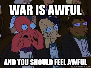 War is awful and you should feel awful - War is awful and you should feel awful  Bad Zoidberg