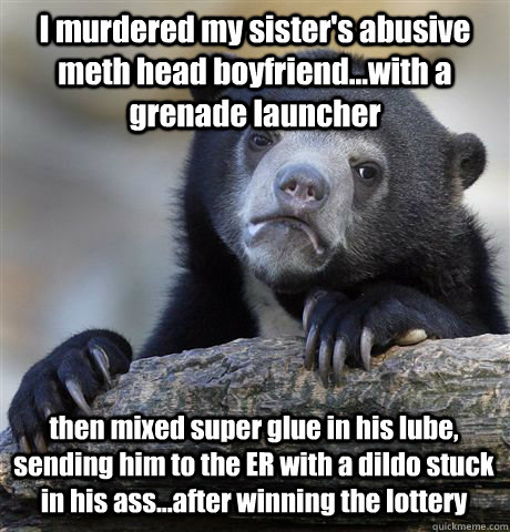 I murdered my sister's abusive meth head boyfriend...with a grenade launcher then mixed super glue in his lube, sending him to the ER with a dildo stuck in his ass...after winning the lottery - I murdered my sister's abusive meth head boyfriend...with a grenade launcher then mixed super glue in his lube, sending him to the ER with a dildo stuck in his ass...after winning the lottery  Confession Bear