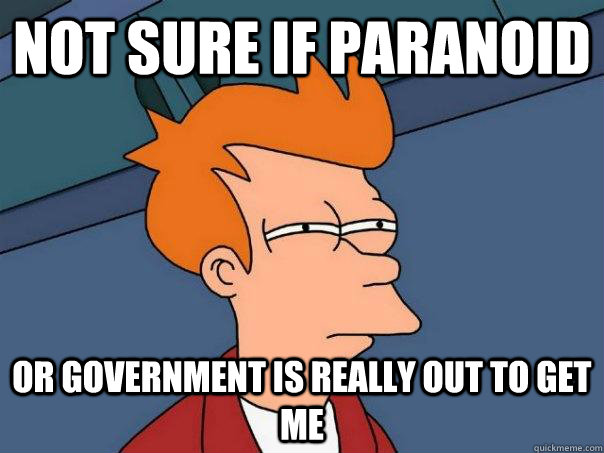 Not sure if paranoid Or government is really out to get me - Not sure if paranoid Or government is really out to get me  Futurama Fry
